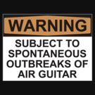 WARNING: SUBJECT TO SPONTANEOUS OUTBREAKS OF AIR GUITAR by Bundjum