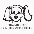Ermahgerd Er Nerd Mer Kerfer! Ermahgerd Girl. Oh My God I Need My Coffee!! by BrutallyHonest