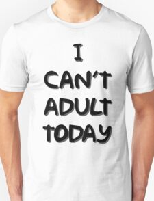 I Can't Adult Today 2 T-Shirt
