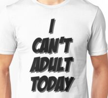I Can't Adult Today 3 Unisex T-Shirt