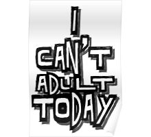 I Can't Adult Today 4 Poster
