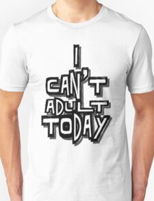 I Can't Adult Today 4 T-Shirt