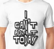 I Can't Adult Today 4 Unisex T-Shirt
