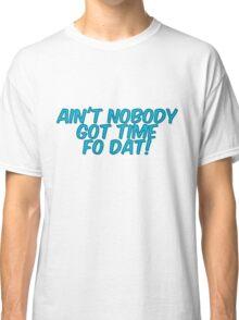 Ain't nobody got time fo dat! Classic T-Shirt