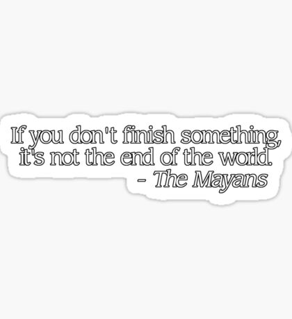If you don't finish something, it's not the end of the world. - The Mayans Sticker
