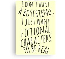 I don't want a boyfriend, I just want fictional characters to be real (black) Canvas Print