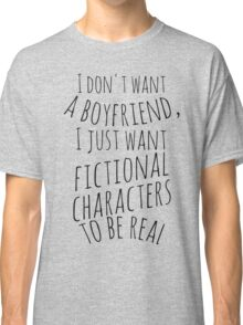 I don't want a boyfriend, I just want fictional characters to be real (black) Classic T-Shirt