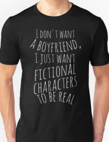 I don't want a boyfriend, I just want fictional characters to be real (white) Unisex T-Shirt