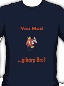 You Mad ...gikarp Bro? T-Shirt