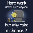 Hard Work Never Hurt Anyone  ... by Barbo