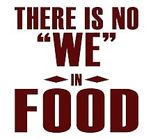 "There is no ""WE"" in ""FOOD"", I agree Photographic Print"