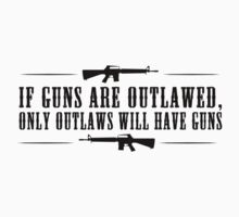 If guns are outlawed, only outlaws will have guns. by sogr00d