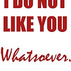 I Do Not Like You Whatsoever (Red) by Caitlin Dudley
