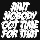 Aint Nobody Got Time For That  by roderick882