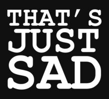 That's Just Sad by Lorrid
