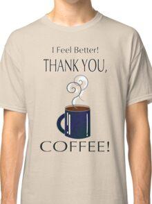 I feel better! Thank you, coffee! Classic T-Shirt