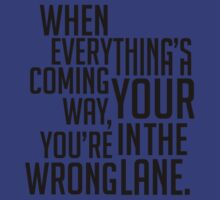 When Everything's Coming Your Way, You're In The Wrong Lane. by LemonScheme