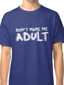 Don't make me adult today funny birthday humor Classic T-Shirt