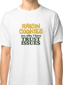 Raisin cookies are the reason I have trust issues Classic T-Shirt