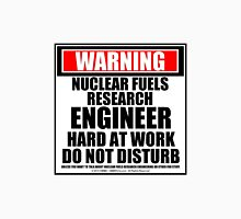 Warning Nuclear Fuels Research Engineer Hard At Work Do Not Disturb Unisex T-Shirt