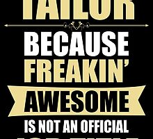 TAILOR BECAUSE FREAKIN  AWESOME IS NOT AN OFFICIAL JOB TITLE by BADASSTEES