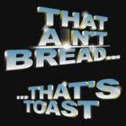 """That ain't bread... that's toast"" - a Pointless T-Shirt by tvcream"