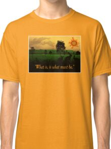 What Is, Is What Must Be Classic T-Shirt