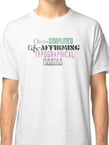 Over Simplified Life-Affirming Typographcal Mantra Classic T-Shirt