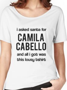 I asked santa for Camila Cabello but all i got was this lousy tshirt Women's Relaxed Fit T-Shirt