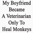 My Boyfriend Became A Veterinarian Only To Heal Monkeys by supernova23