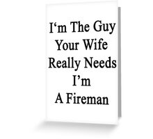 I'm The Guy Your Wife Really Needs I'm A Fireman Greeting Card