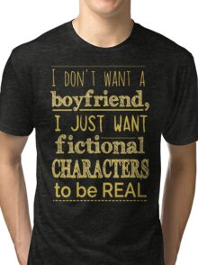 i don't want a boyfriend, I just want fictional characters to be REAL #2 Tri-blend T-Shirt