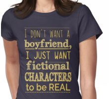 i don't want a boyfriend, I just want fictional characters to be REAL #2 Womens Fitted T-Shirt