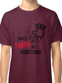 Don't Frack My Hometown! (No Fracking) Classic T-Shirt