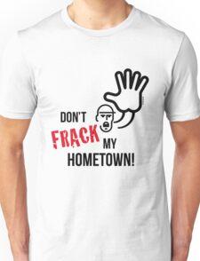 Don't Frack My Hometown! (No Fracking) Unisex T-Shirt