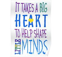 It Takes A Big Heart To Help Shape Little Minds-Available As Art Prints-Mugs,Cases,Duvets,T Shirts,Stickers,etc Poster