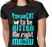 You've Cat to be Kitten me right Meow! Womens Fitted T-Shirt