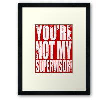 YOU'RE NOT MY SUPERVISOR!! - WHITE Framed Print
