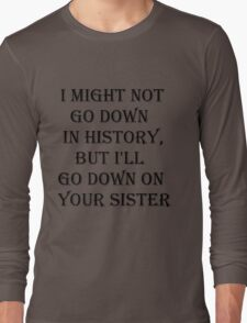 I MAY NOT GO DOWN IN HISTORY Long Sleeve T-Shirt