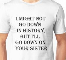 I MAY NOT GO DOWN IN HISTORY Unisex T-Shirt