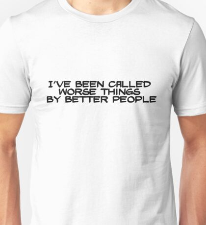 I've been called worse things by better people Unisex T-Shirt