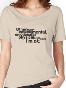 Other than complete mental emotional and physical breakdown, i'm ok Women's Relaxed Fit T-Shirt