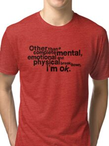 Other than complete mental emotional and physical breakdown, i'm ok Tri-blend T-Shirt