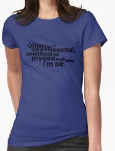 Other than complete mental emotional and physical breakdown, i'm ok Womens Fitted T-Shirt