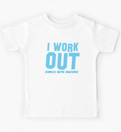 I WORK OUT (complex maths equations) Kids Tee