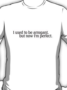 I used to be arrogant, but now I'm perfect. T-Shirt