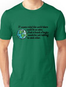 If women ruled the world there would be no wars. Just a bunch of angry countries not talking to each other.  Unisex T-Shirt
