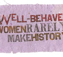 Well-Behaved Women Rarely Make History by lysswhitart