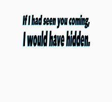 If I'd seen you coming I'd have hidden Unisex T-Shirt