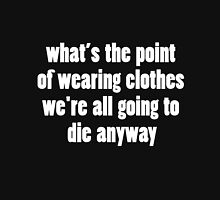 What's The Point of Wearing Clothes We're All Going To Die Anyway Unisex T-Shirt